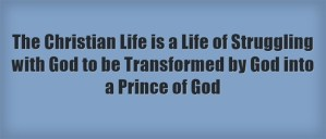 The Christian Life is a Life of Struggling with God to be Transformed by God into a Prince of God