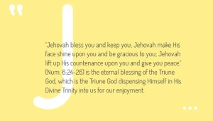 """Jehovah bless you and keep you; Jehovah make His face shine upon you and be gracious to you; Jehovah lift up His countenance upon you and give you peace."" (Num. 6:24-26) is the eternal blessing of the Triune God, which is the Triune God dispensing Himself in His Divine Trinity into us for our enjoyment."