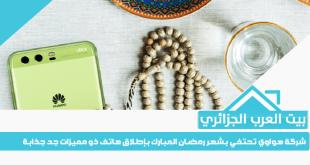 شركة هواوي تحتفي بشهر رمضان المبارك بإطلاق هاتف ذو مميزات جد جذابة