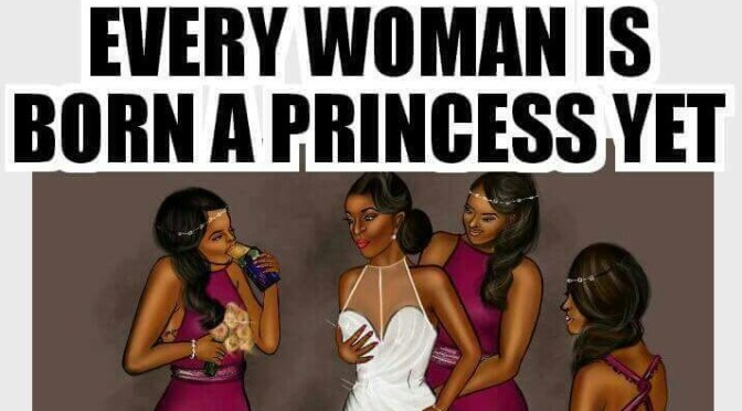 """""""Every woman is born a princess. Yet not every woman grows to become a queen""""!"""