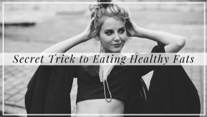 Secret Trick to Eating Healthy Fats