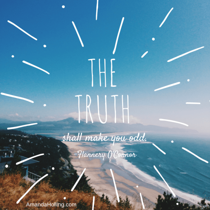 """The Truth shall make you odd."" - Flannery O'Connor"