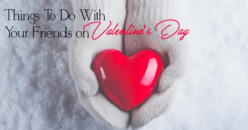 Simple, Fun and Entertaining Valentine's Day Ideas to Do with Friends