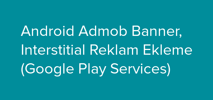 android-admob-banner-insterstitial-reklam-ekleme-google-play-service-gorsel