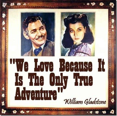 We love because it is the only true adventure- William Gladstone adventure quote