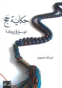 الكتاب: «حكاية حجّ... موسم في مكّة»  الكاتب: عبدالله حمودي  الناشر: «دار الساقي»، 2010