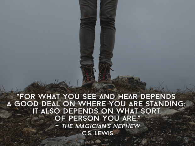 For what you see and hear depends a good deal on where you are standing. It also depends on what sort of person you are. The Magician's Nephew by C.S. Lewis
