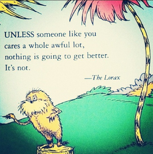 Unless someone like you cares a whole awful lot, nothing is going to get better. It's not. The Lorax by Dr Seuss