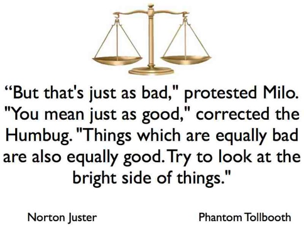 But that's just as bad, protested Milo. You mean just as good, corrected the Humbub. Things which are equally bad are also equally good. Try to look at the bright side of things. The Phantom Tollbooth by Norton Juster