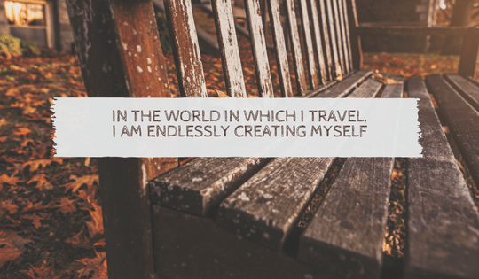 In the world in which i travel,i am endlessly creating myself