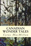 Canadian Wonder Tales by Cyrus Macmillan