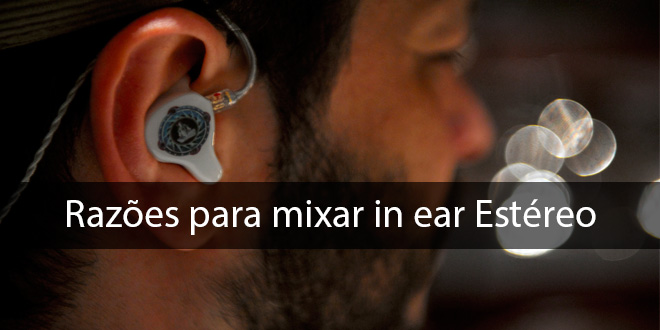 "Razões para mixar ""in ear"" estéreo"