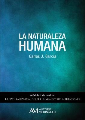 La naturaleza humana. La naturaleza real del ser humano y sus alteraciones. Carlos J. Garcia