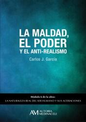 La maldad, el poder y el anti-realismo. La naturaleza real del ser humano y sus alteraciones. Carlos J. Garcia