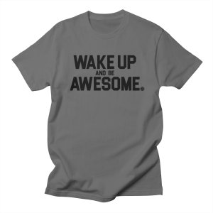 Wake up and be awesome tshirt