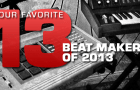 OUR FAVORITE 13 BEAT MAKERS OF 2013