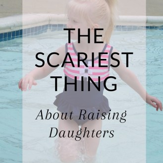 The Scariest Thing About Raising Daughters - www.beingmrsbeer.com