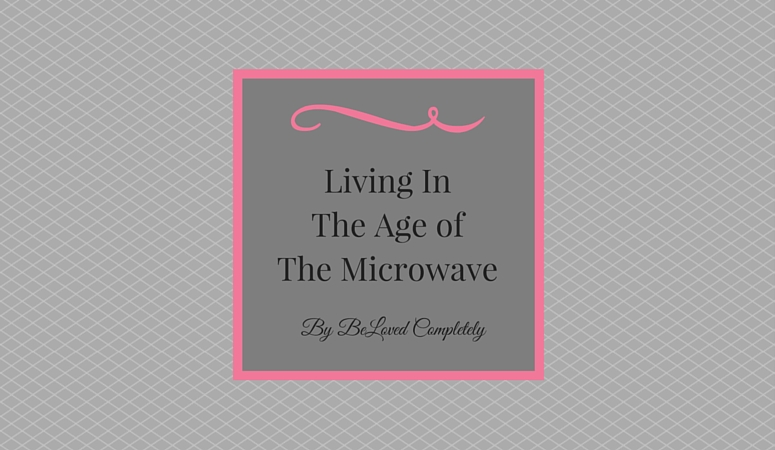 Living In The Age Of The Microwave