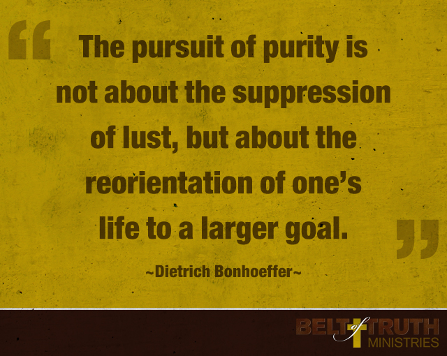 """The pursuit of purity is not about the suppression of lust, but about the reorientation of one's life to a larger goal."" –Dietrich Bonhoeffer"
