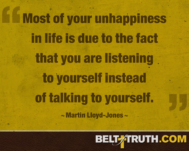 """Have you realized that most of your unhappiness in life is due to the fact that you are listening to yourself instead of talking to yourself?"" —Martin Lloyd-Jones"