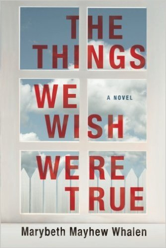 Review: The Things We Wish Were True, by Marybeth Mayhew Whalen