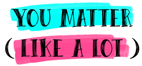 You Matter + Thank You For Being You