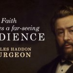 Charles Haddon Spurgeon: Faith Produces a Far-Seeing Obedience
