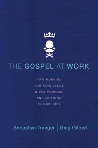 The Gospel at Work by Sebastian Traeger and Greg Gilbert