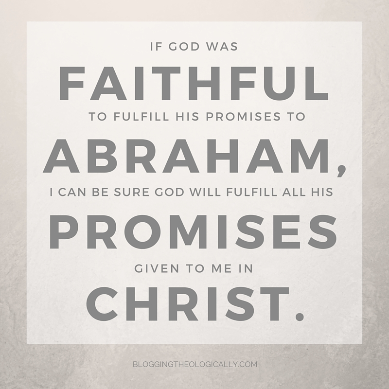 if God was faithful to fulfill his promises to Abraham, I can be sure God will fulfill all his promises given to me in Christ