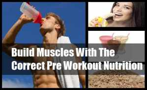 Build Muscles With The Correct Pre Workout Nutrition