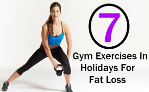 7 Gym Exercises In Holidays For Fat Loss