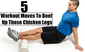 Workout Moves To Beef Up Those Chicken Legs