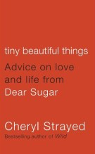 Tiny Beautiful Things: Advice on Love and Life From Dear Sugar by Cheryl Strayed