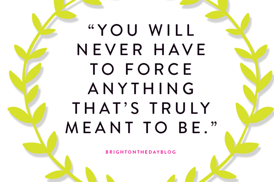 """You will never have to force anything that's truly meant to be."""