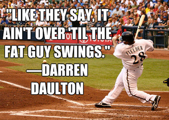 """Like they say, it ain't over 'til the fat guy swings.""— Darren Daulton"