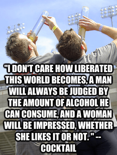 """""""I don't care how liberated this world becomes, a man will always be judged by the amount of alcohol he can consume, and a woman will be impressed, whether she likes it or not. """" --Doug Coughlin"""