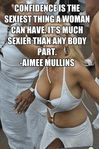 Confidence is the sexiest thing a woman can have. It's much sexier than any body part. Aimee Mullins
