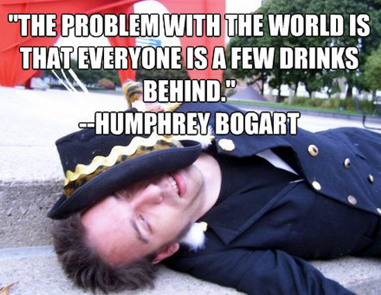 """""""The problem with the world is that everyone is a few drinks behind."""" --Humphrey Bogart"""