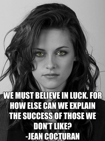 We must believe in luck. For how else can we explain the success of those we don't like? Jean Cocturan