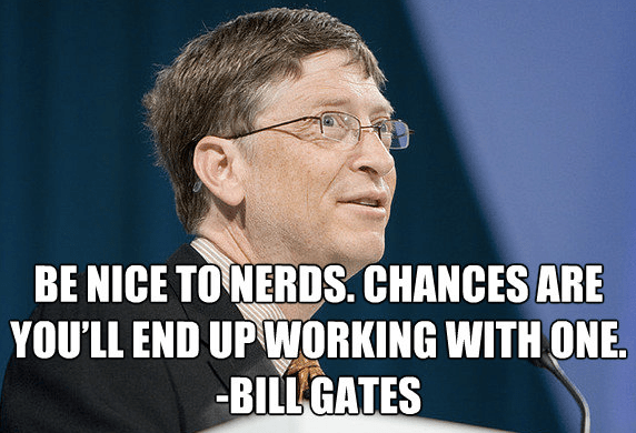 Be nice to nerds. Chances are you'll end up working with one. Bill Gates