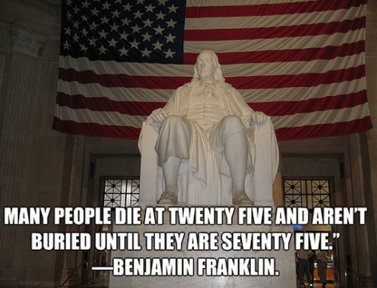 """Many people die at twenty five and aren't buried until they are seventy five."""" — Benjamin Franklin."""