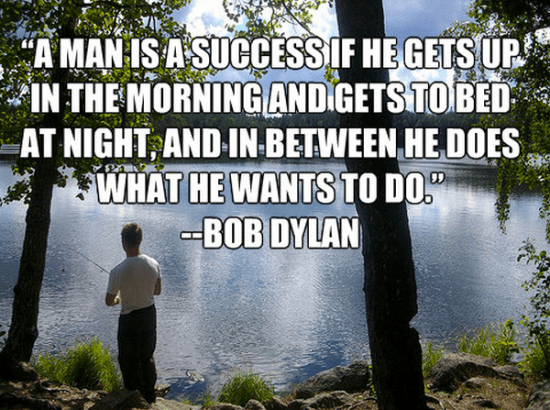 """""""A man is a success if he gets up in the morning and gets to bed at night, and in between he does what he wants to do."""" - Bob Dylan"""
