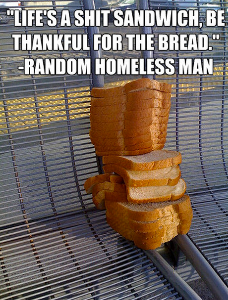 """""""Life's a shit sandwich, be thankful for the bread."""" -Random Homeless Man"""
