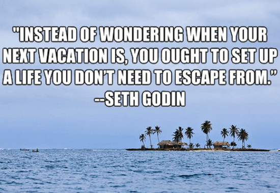 """""""Instead of wondering when your next vacation is, you ought to set up a life you don't need to escape from."""" Seth Godin"""