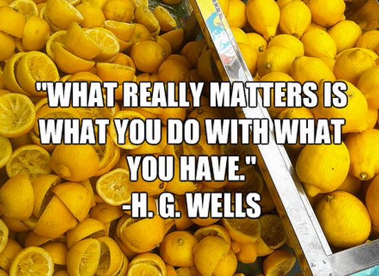 """""""What really matters is what you do with what you have."""""""