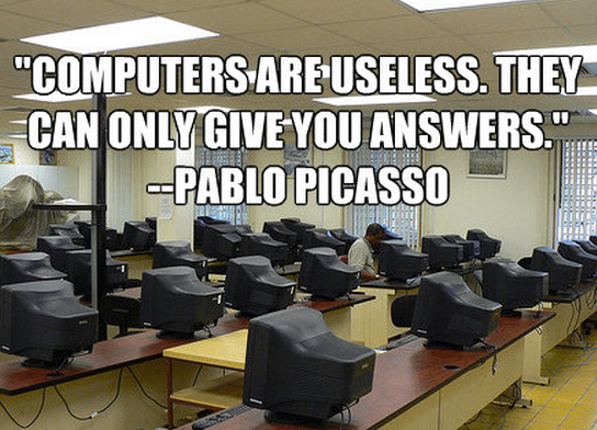 """""""Computers are useless. They can only give you answers."""""""