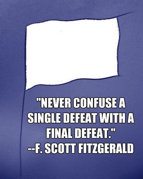 """Never confuse a single defeat with a final defeat."""