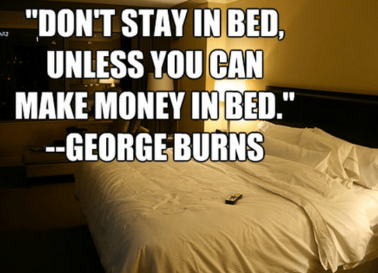 """Don't stay in bed, unless you can make money in bed."""
