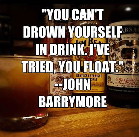 """""""You can't drown yourself in drink. I've tried, you float."""""""