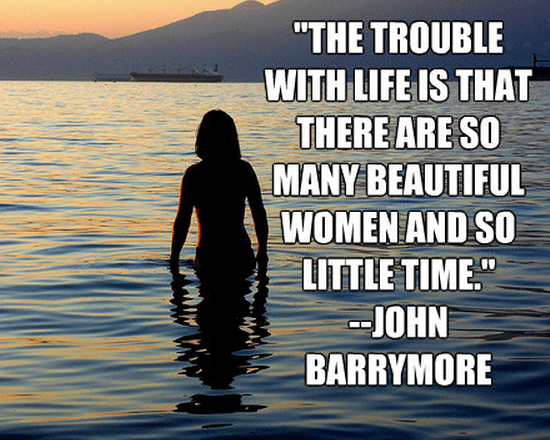 """""""The trouble with life is that there are so many beautiful women and so little time."""""""